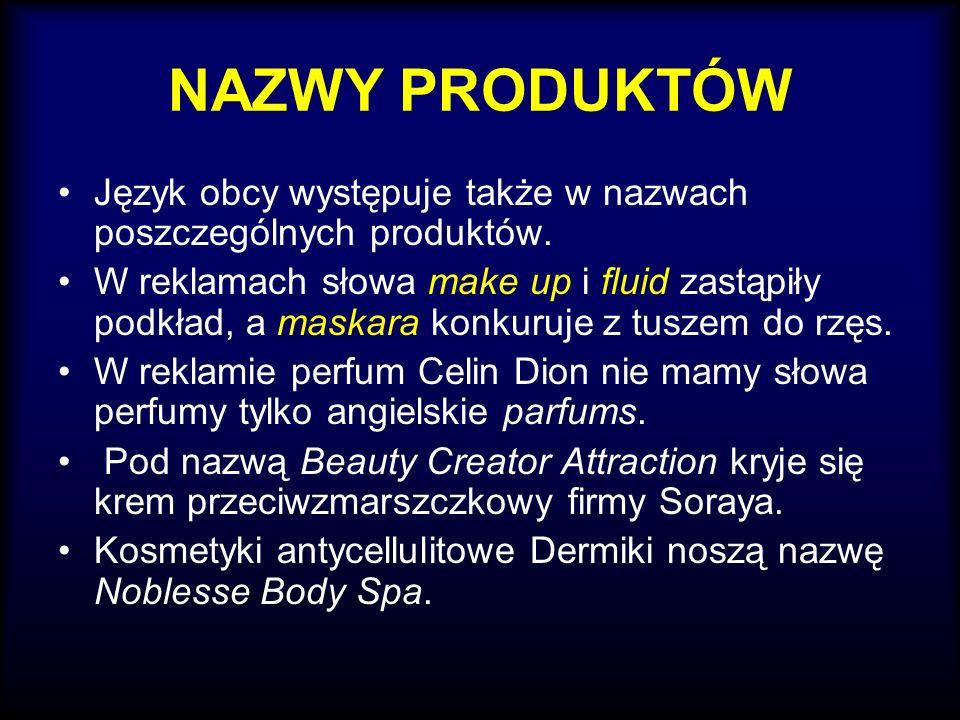 NAZWY PRODUKTÓW Język obcy występuje także w nazwach poszczególnych produktów. W reklamach słowa make up i fluid zastąpiły podkład, a maskara konkuruj