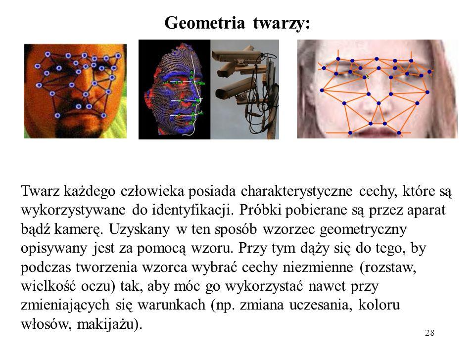 28 Geometria twarzy: Twarz każdego człowieka posiada charakterystyczne cechy, które są wykorzystywane do identyfikacji. Próbki pobierane są przez apar