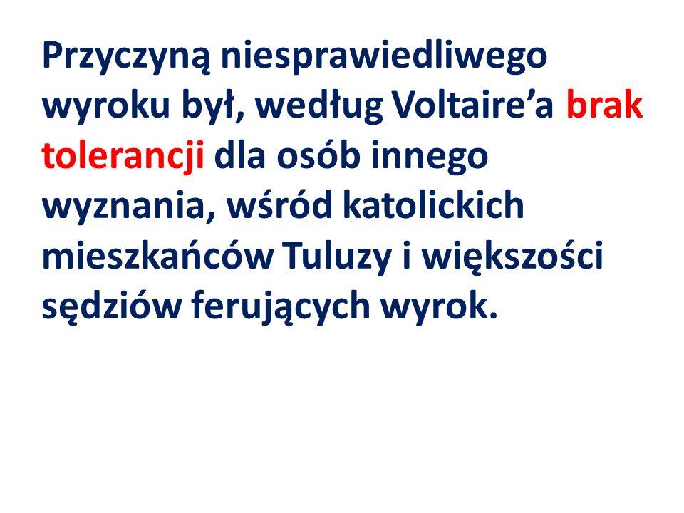 Przyczyną niesprawiedliwego wyroku był, według Voltairea brak tolerancji dla osób innego wyznania, wśród katolickich mieszkańców Tuluzy i większości sędziów ferujących wyrok.