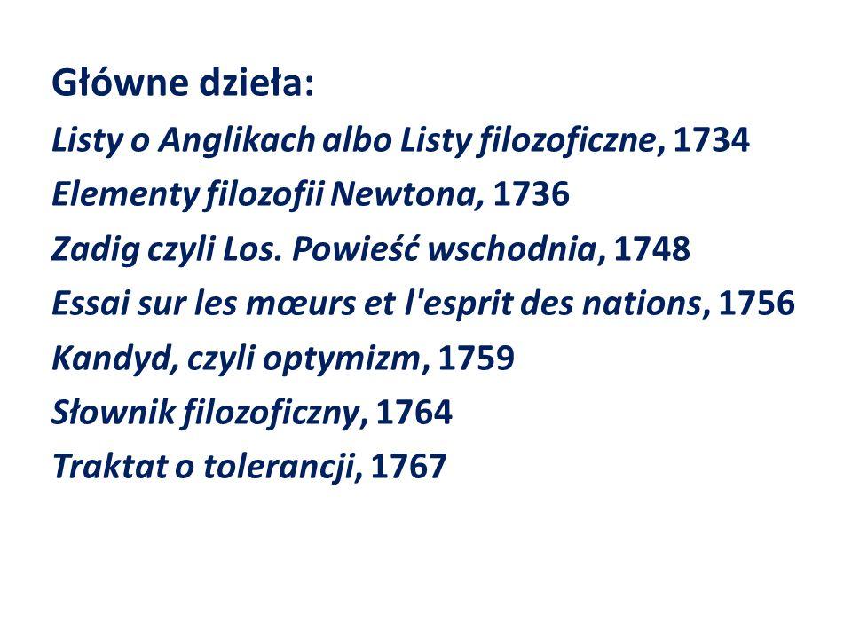 Główne dzieła: Listy o Anglikach albo Listy filozoficzne, 1734 Elementy filozofii Newtona, 1736 Zadig czyli Los.