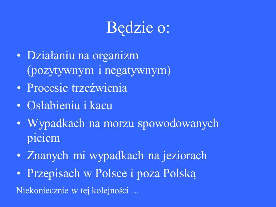 Będzie o: Działaniu na organizm (pozytywnym i negatywnym) Procesie trzeźwienia Osłabieniu i kacu Wypadkach na morzu spowodowanych piciem Znanych mi wypadkach na jeziorach Przepisach w Polsce i poza Polską Niekoniecznie w tej kolejności...