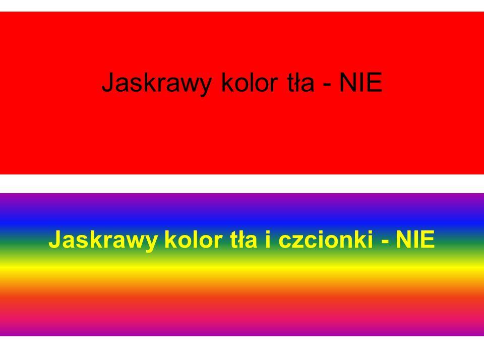 Jaskrawy kolor tła - NIE Jaskrawy kolor tła i czcionki - NIE