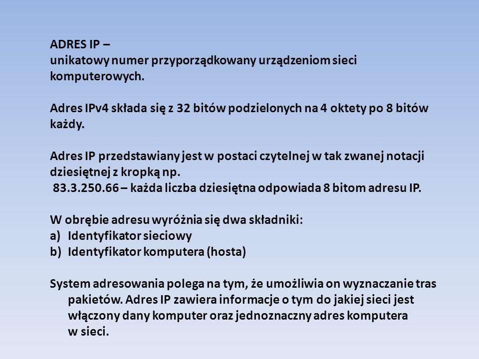 KLASY ADRESÓW IP W zależności od ilości oktetów przeznaczonych w adresie IP na adres sieci i adres hosta dokonano podziału adresów na tak zwane klasy: KLASA A - 8 bitów na adres sieci- 24 bity na adresy hostów (8/24) KLASA B - 16 bitów na adres sieci- 16 bitów na adresy hostów (16/16) KLASA C - 24 bity na adres sieci- 8 bitów na adresy hostów (8/24) Wszystkie hosty w danej sieci mają ten sam adres sieci i unikatowe adresy hostów.