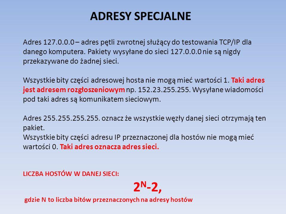 ADRESY SPECJALNE Adres 127.0.0.0 – adres pętli zwrotnej służący do testowania TCP/IP dla danego komputera. Pakiety wysyłane do sieci 127.0.0.0 nie są