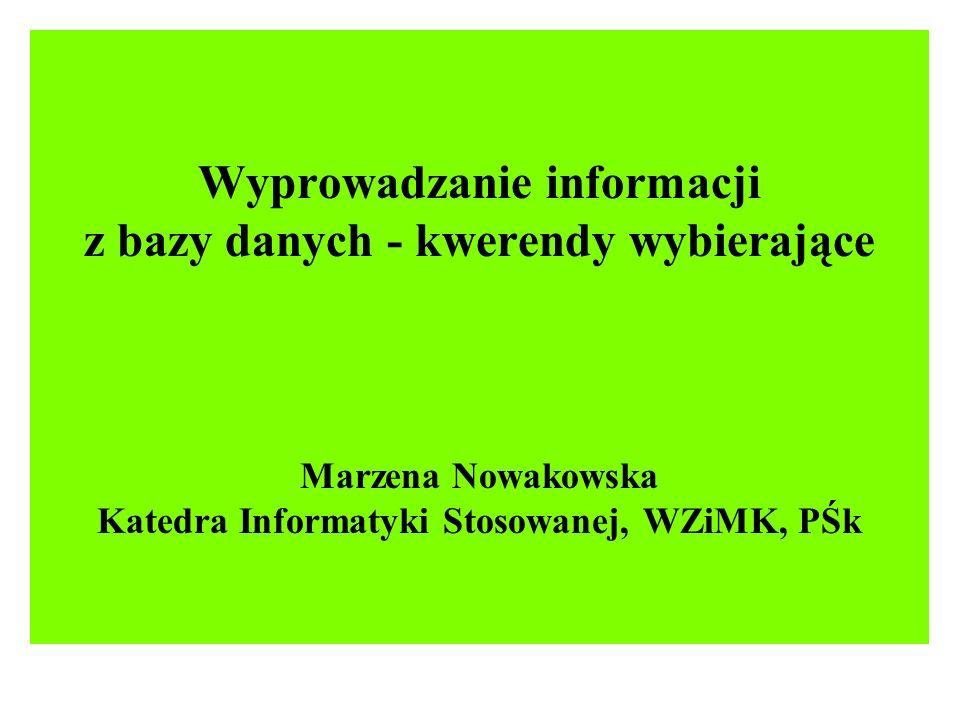 Wyprowadzanie informacji z bazy danych - kwerendy wybierające Marzena Nowakowska Katedra Informatyki Stosowanej, WZiMK, PŚk