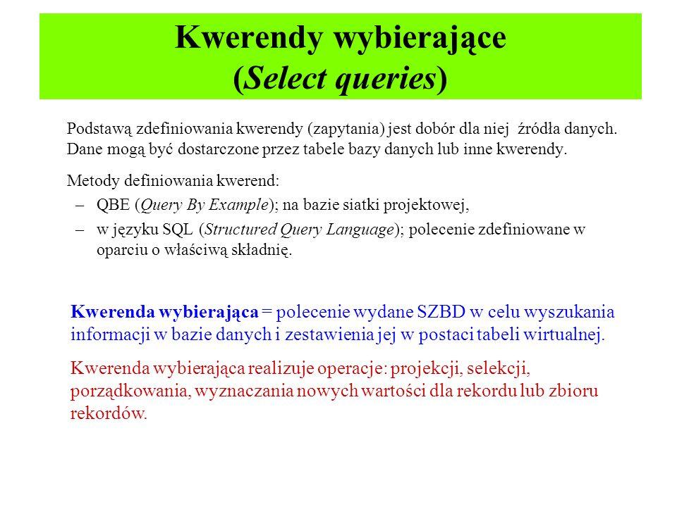 Kwerendy wybierające (Select queries) Podstawą zdefiniowania kwerendy (zapytania) jest dobór dla niej źródła danych. Dane mogą być dostarczone przez t