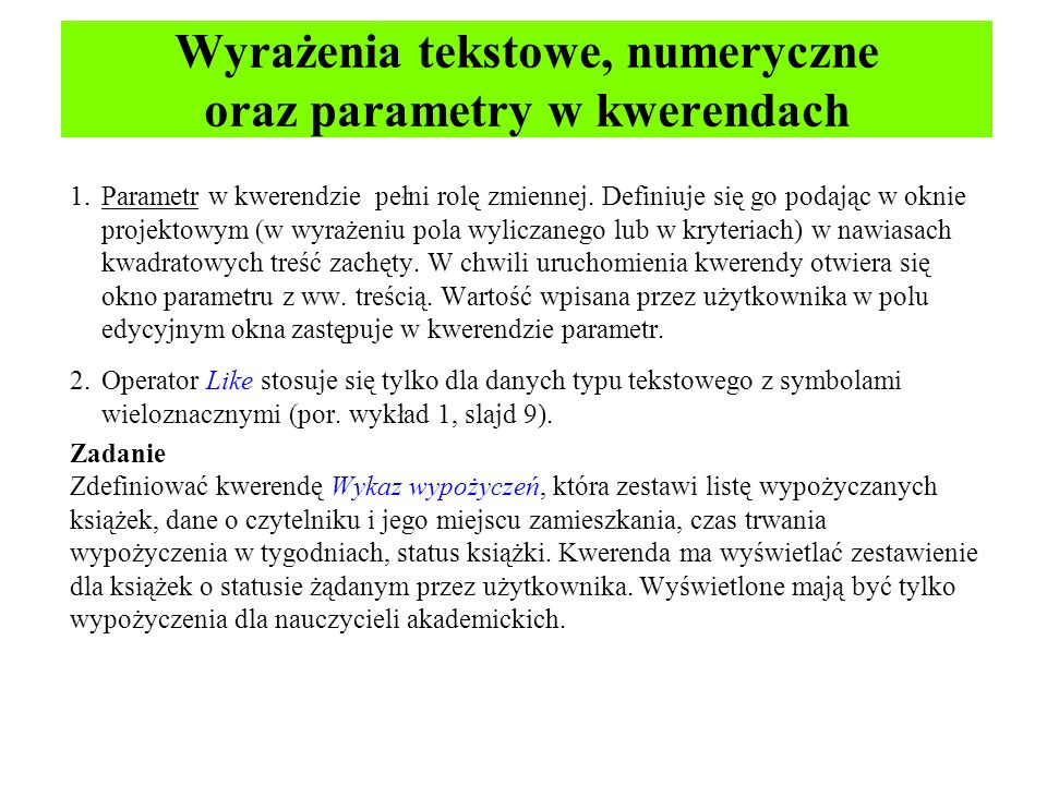 Wyrażenia tekstowe, numeryczne oraz parametry w kwerendach 1.Parametr w kwerendzie pełni rolę zmiennej. Definiuje się go podając w oknie projektowym (