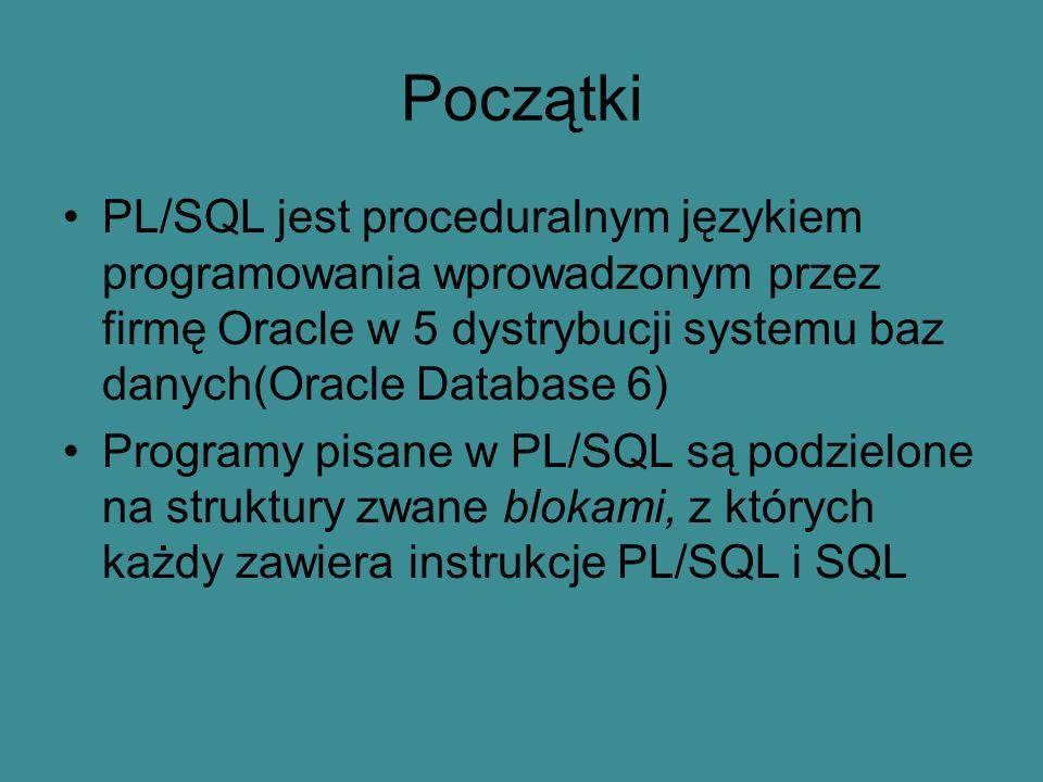 Początki PL/SQL jest proceduralnym językiem programowania wprowadzonym przez firmę Oracle w 5 dystrybucji systemu baz danych(Oracle Database 6) Programy pisane w PL/SQL są podzielone na struktury zwane blokami, z których każdy zawiera instrukcje PL/SQL i SQL