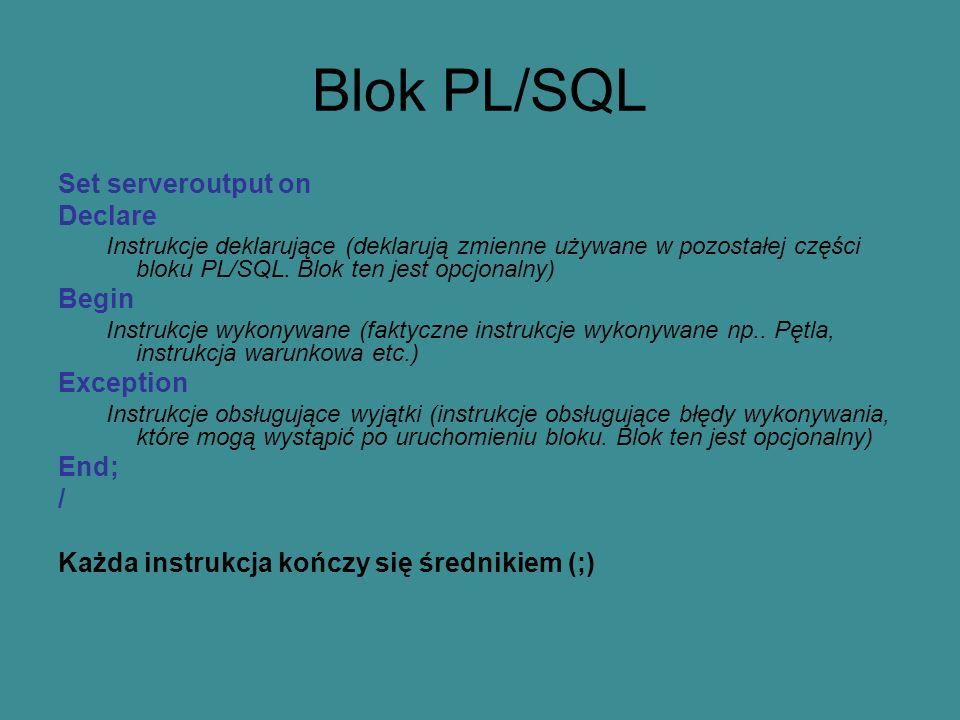 Blok PL/SQL Set serveroutput on Declare Instrukcje deklarujące (deklarują zmienne używane w pozostałej części bloku PL/SQL.