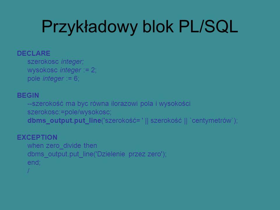 Przykładowy blok PL/SQL DECLARE szerokosc integer; wysokosc integer := 2; pole integer := 6; BEGIN --szerokość ma byc równa ilorazowi pola i wysokości szerokosc:=pole/wysokosc; dbms_output.put_line( szerokość= || szerokość || `centymetrów`); EXCEPTION when zero_divide then dbms_output.put_line( Dzielenie przez zero ); end; /