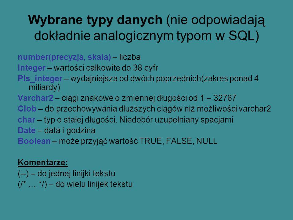 Wybrane typy danych (nie odpowiadają dokładnie analogicznym typom w SQL) number(precyzja, skala) – liczba Integer – wartości całkowite do 38 cyfr Pls_integer – wydajniejsza od dwóch poprzednich(zakres ponad 4 miliardy) Varchar2 – ciągi znakowe o zmiennej długości od 1 – 32767 Clob – do przechowywania dłuższych ciągów niż możliwości varchar2 char – typ o stałej długości.