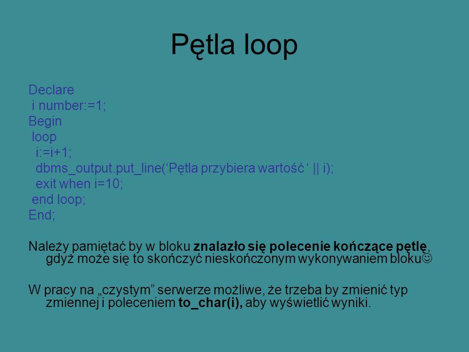 Pętla loop Declare i number:=1; Begin loop i:=i+1; dbms_output.put_line(Pętla przybiera wartość || i); exit when i=10; end loop; End; Należy pamiętać by w bloku znalazło się polecenie kończące pętlę, gdyż może się to skończyć nieskończonym wykonywaniem bloku W pracy na czystym serwerze możliwe, że trzeba by zmienić typ zmiennej i poleceniem to_char(i), aby wyświetlić wyniki.