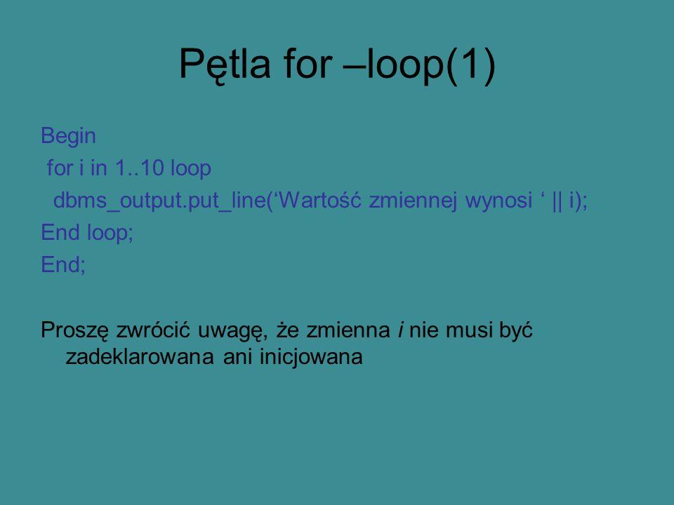 Pętla for –loop(1) Begin for i in 1..10 loop dbms_output.put_line(Wartość zmiennej wynosi || i); End loop; End; Proszę zwrócić uwagę, że zmienna i nie musi być zadeklarowana ani inicjowana