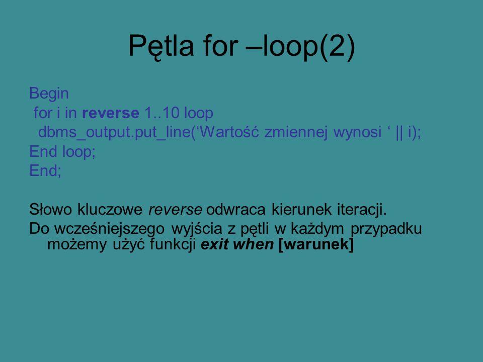 Pętla for –loop(2) Begin for i in reverse 1..10 loop dbms_output.put_line(Wartość zmiennej wynosi || i); End loop; End; Słowo kluczowe reverse odwraca kierunek iteracji.