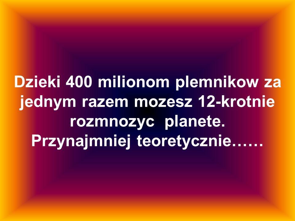 Dzieki 400 milionom plemnikow za jednym razem mozesz 12-krotnie rozmnozyc planete. Przynajmniej teoretycznie……