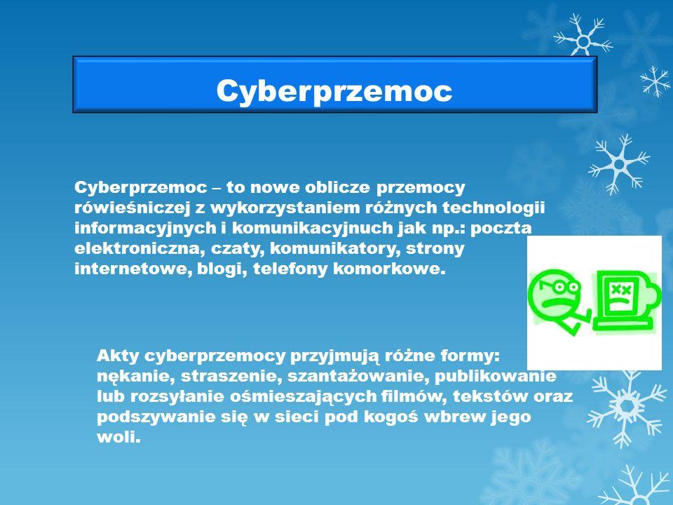 Cyberprzemoc Cyberprzemoc – to nowe oblicze przemocy rówieśniczej z wykorzystaniem różnych technologii informacyjnych i komunikacyjnuch jak np.: poczta elektroniczna, czaty, komunikatory, strony internetowe, blogi, telefony komorkowe.