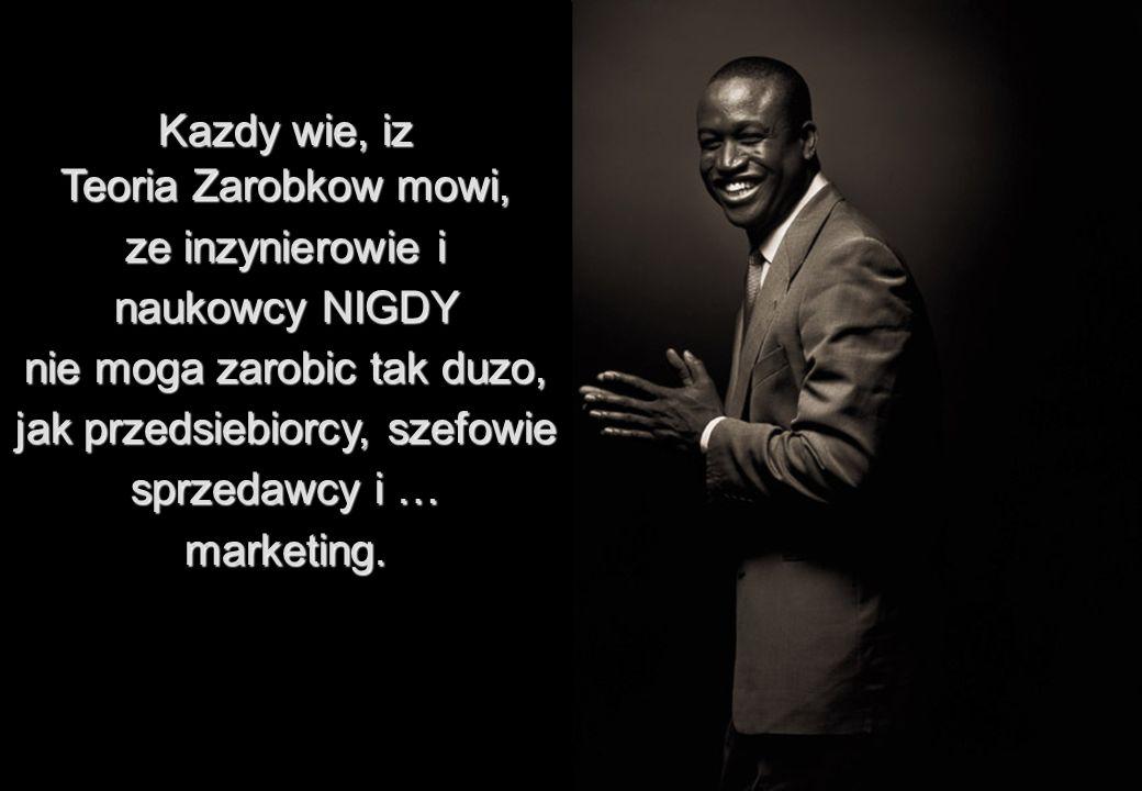 Kazdy wie, iz Teoria Zarobkow mowi, ze inzynierowie i naukowcy NIGDY nie moga zarobic tak duzo, jak przedsiebiorcy, szefowie sprzedawcy i … marketing.
