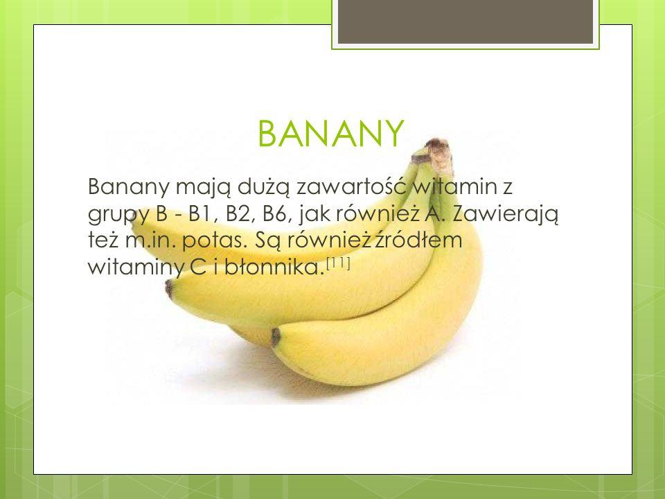 BANANY Banany mają dużą zawartość witamin z grupy B - B1, B2, B6, jak również A. Zawierają też m.in. potas. Są również źródłem witaminy C i błonnika.
