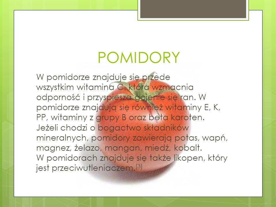 POMIDORY W pomidorze znajduje się przede wszystkim witamina C, która wzmacnia odporność i przyspiesza gojenie się ran. W pomidorze znajdują się równie