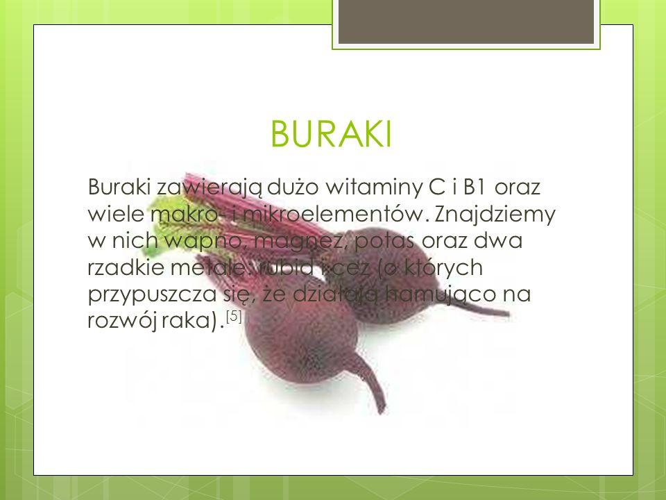 BURAKI Buraki zawierają dużo witaminy C i B1 oraz wiele makro- i mikroelementów. Znajdziemy w nich wapno, magnez, potas oraz dwa rzadkie metale: rubid