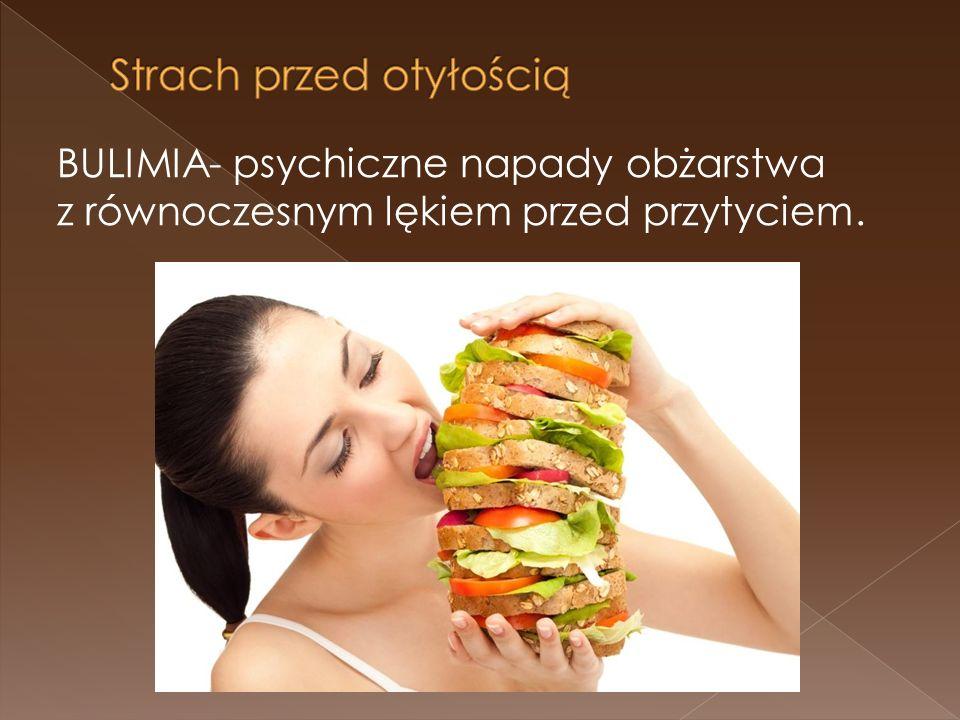 BULIMIA- psychiczne napady obżarstwa z równoczesnym lękiem przed przytyciem.