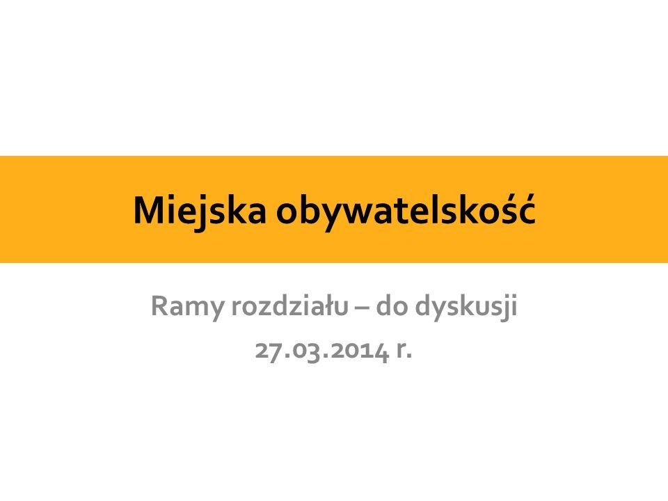 Miejska obywatelskość Ramy rozdziału – do dyskusji 27.03.2014 r.