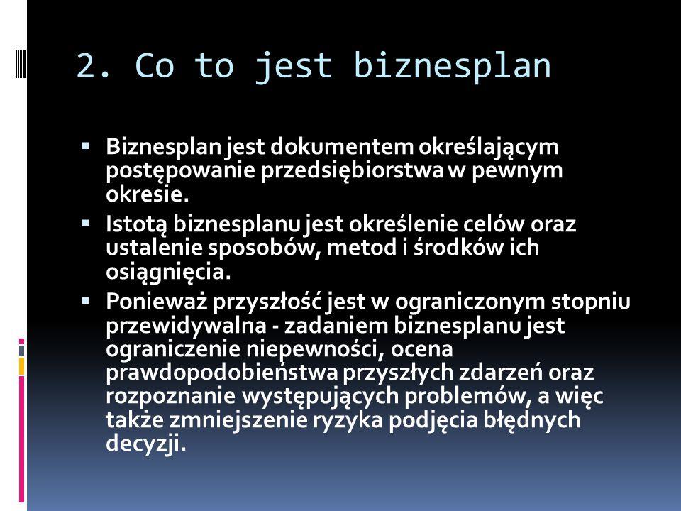 2. Co to jest biznesplan Biznesplan jest dokumentem określającym postępowanie przedsiębiorstwa w pewnym okresie. Istotą biznesplanu jest określenie ce