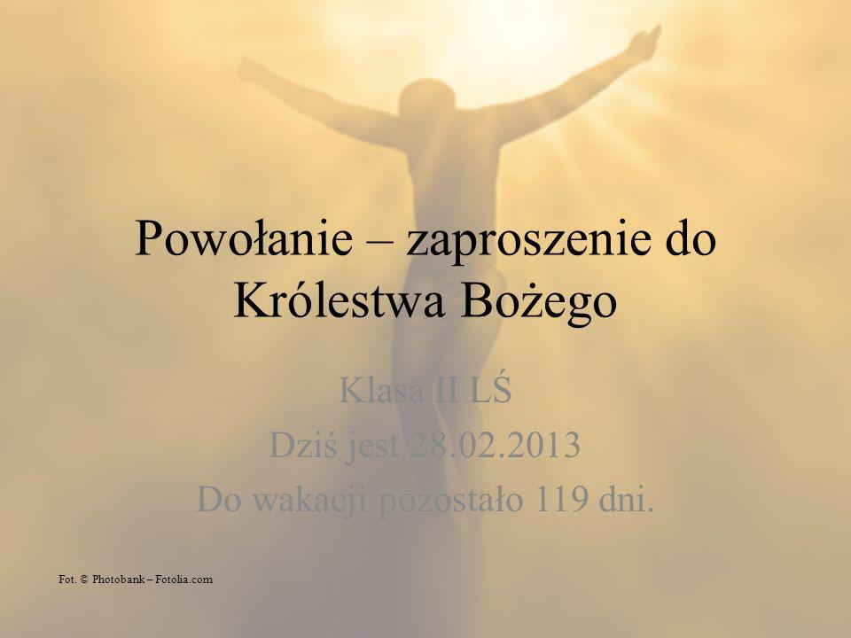 Powołanie – zaproszenie do Królestwa Bożego Klasa II LŚ Dziś jest 28.02.2013 Do wakacji pozostało 119 dni. Fot. © Photobank – Fotolia.com
