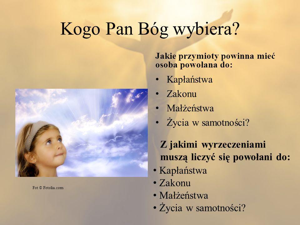 Kogo Pan Bóg wybiera? Jakie przymioty powinna mieć osoba powołana do: Kapłaństwa Zakonu Małżeństwa Życia w samotności? Fot © Fotolia.com Z jakimi wyrz