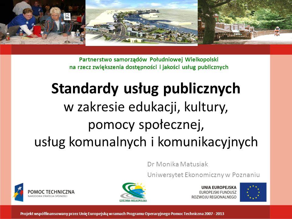 Standard usług publicznych - definicja Ustalone przez świadczeniodawcę usługi podstawowe założenia: Techniczne ekonomiczne jakościowe Standard może obejmować wersję minimalną, wymaganą prawem lub dodatkowe elementy ustalone przez świadczeniodawcę Partnerstwo samorządów Południowej Wielkopolski na rzecz zwiększenia dostępności i jakości usług publicznych Projekt współfinansowany przez Unię Europejską w ramach Programu Operacyjnego Pomoc Techniczna 2007 - 2013