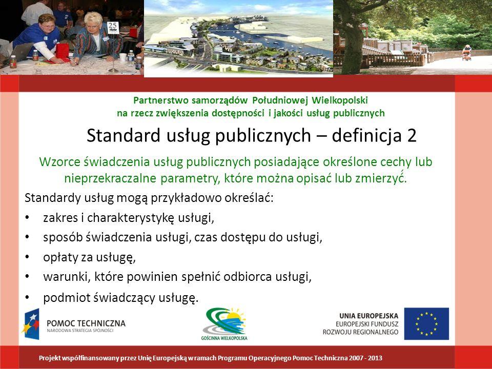 Standard usług publicznych – definicja 2 Monitorowanie przestrzegania standardów usług publicznych: porównywanie parametrów świadczonych usług z obowiązującymi dla nich standardami Doskonalenie standardów usług publicznych – podwyższanie standardów świadczonych usług względem standardów wcześniej obowiązujących Plany: Krajowy System Standardów Usług Publicznych Partnerstwo samorządów Południowej Wielkopolski na rzecz zwiększenia dostępności i jakości usług publicznych Projekt współfinansowany przez Unię Europejską w ramach Programu Operacyjnego Pomoc Techniczna 2007 - 2013