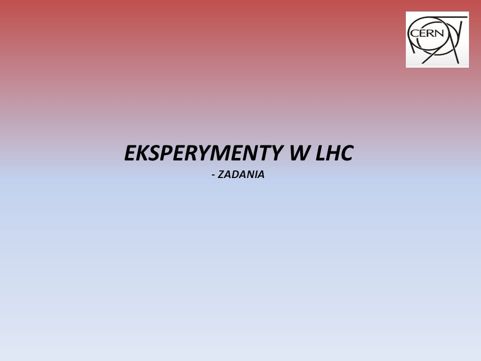 EKSPERYMENTY W LHC - ZADANIA