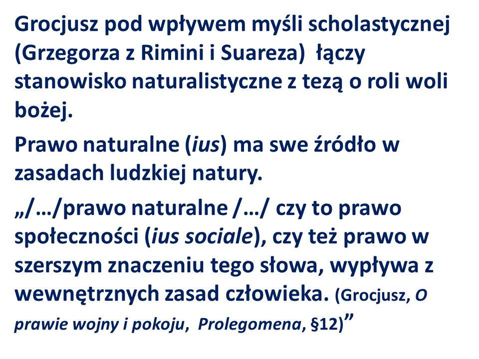 Grocjusz pod wpływem myśli scholastycznej (Grzegorza z Rimini i Suareza) łączy stanowisko naturalistyczne z tezą o roli woli bożej. Prawo naturalne (i
