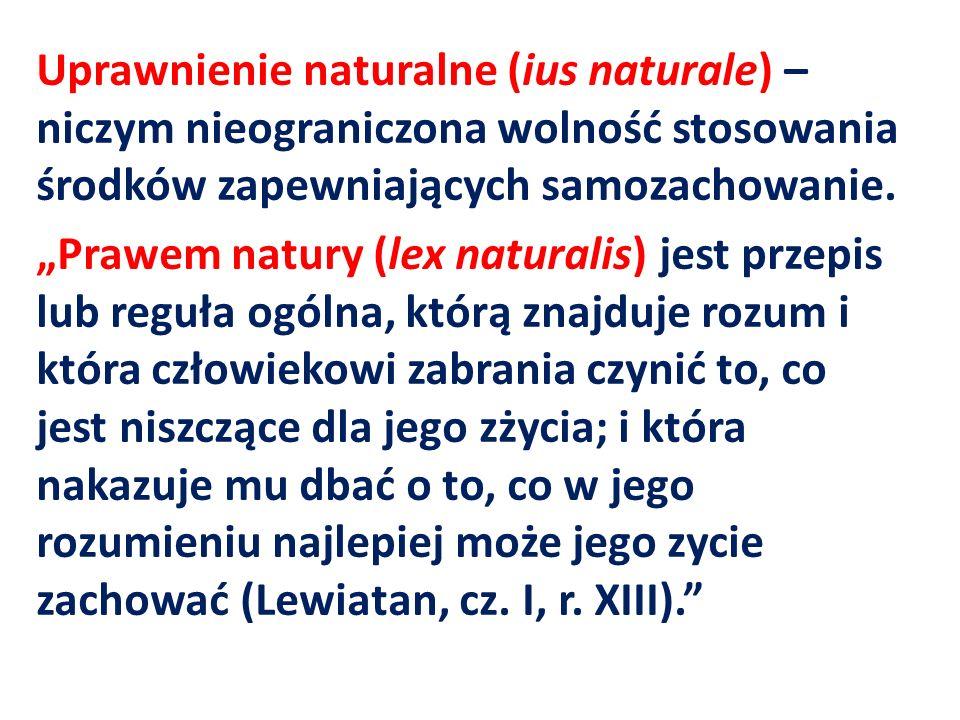 Uprawnienie naturalne (ius naturale) – niczym nieograniczona wolność stosowania środków zapewniających samozachowanie. Prawem natury (lex naturalis) j