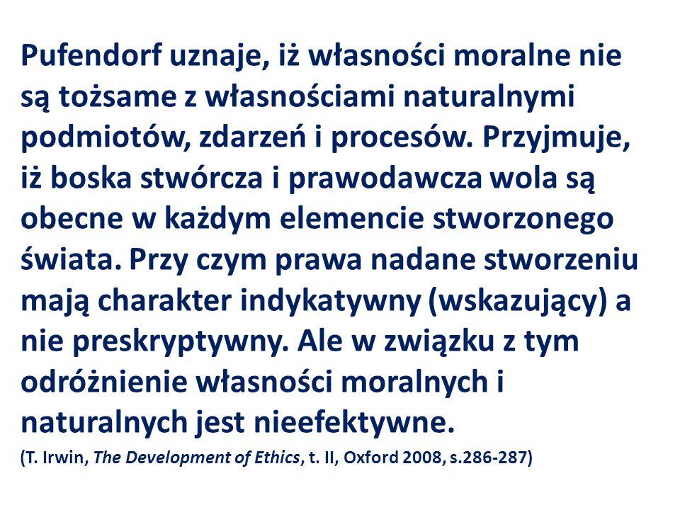 Pufendorf uznaje, iż własności moralne nie są tożsame z własnościami naturalnymi podmiotów, zdarzeń i procesów. Przyjmuje, iż boska stwórcza i prawoda