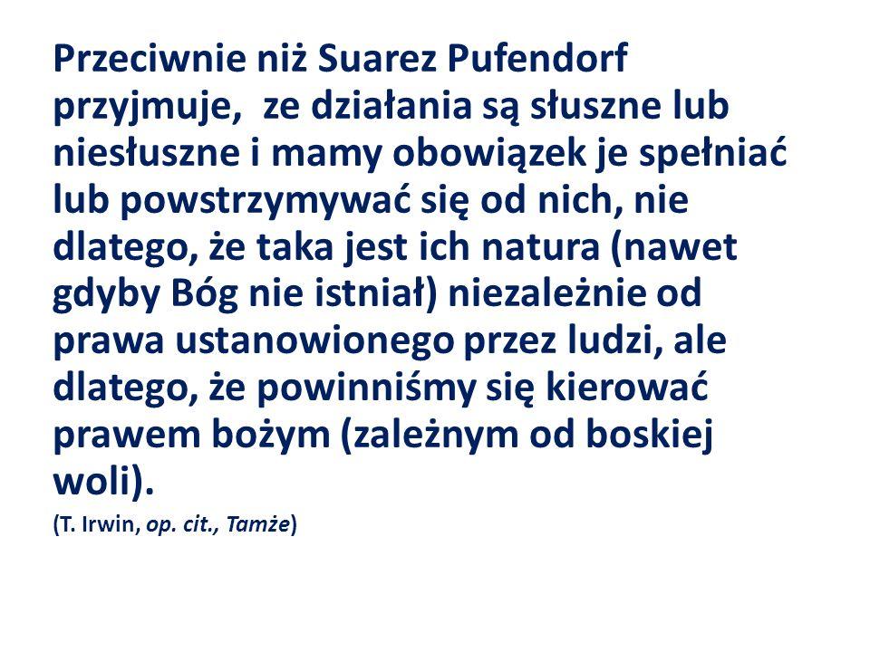 Przeciwnie niż Suarez Pufendorf przyjmuje, ze działania są słuszne lub niesłuszne i mamy obowiązek je spełniać lub powstrzymywać się od nich, nie dlat