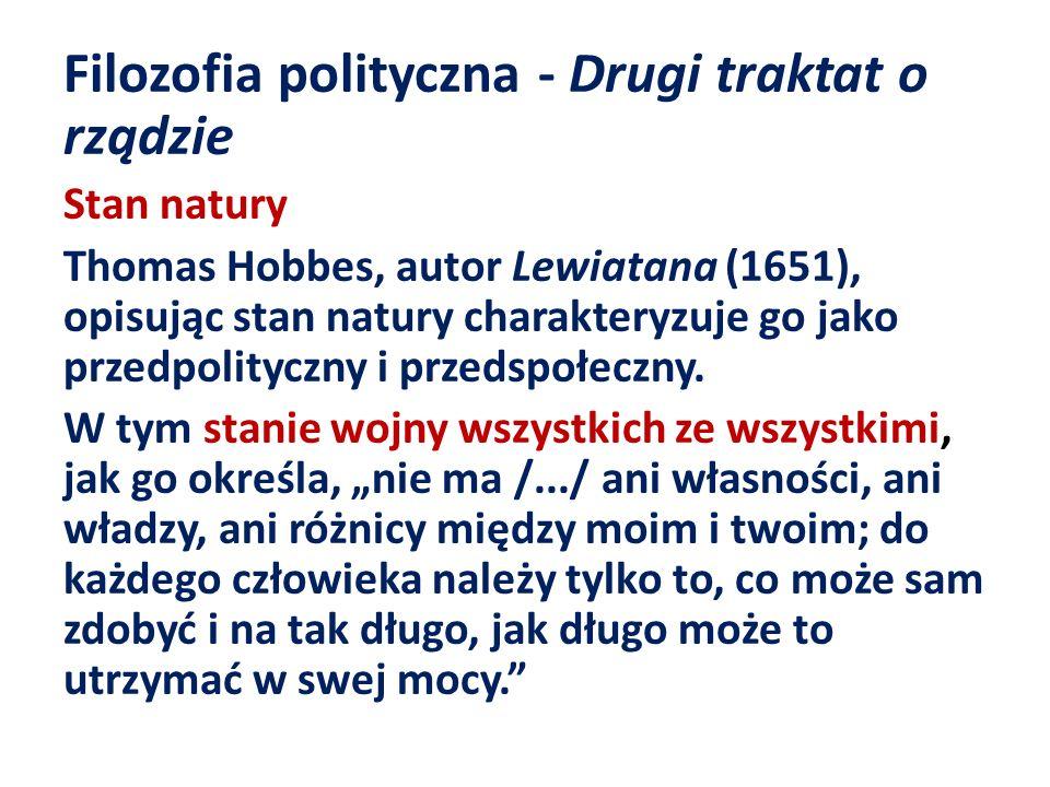 Filozofia polityczna - Drugi traktat o rządzie Stan natury Thomas Hobbes, autor Lewiatana (1651), opisując stan natury charakteryzuje go jako przedpol