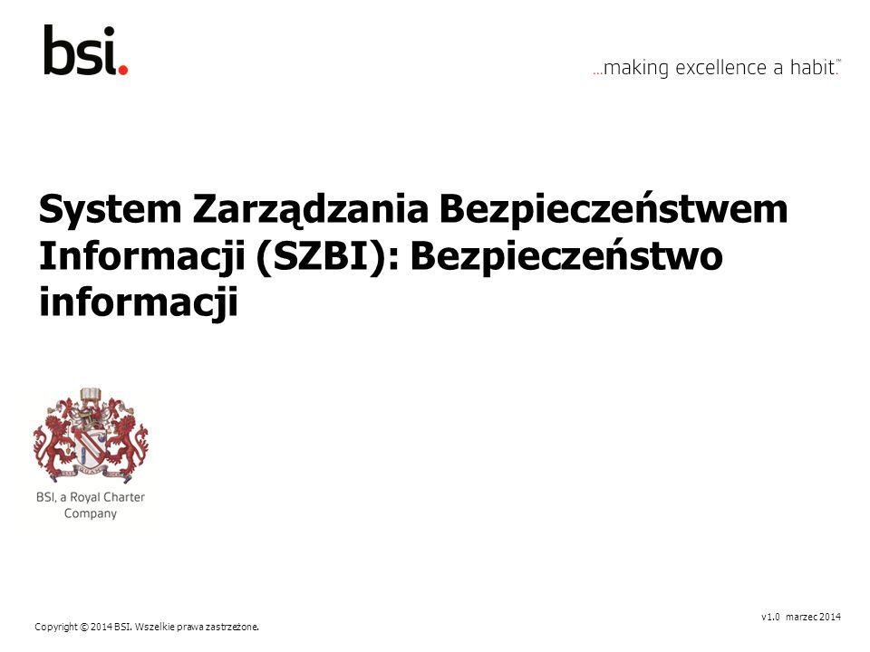 Copyright © 2014 BSI. Wszelkie prawa zastrzeżone. v1.0 marzec 2014 System Zarządzania Bezpieczeństwem Informacji (SZBI): Bezpieczeństwo informacji