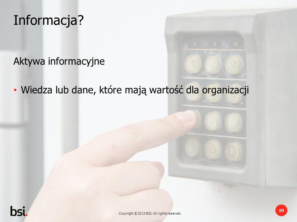 Copyright © 2013 BSI. All rights reserved. 10 Informacja? Aktywa informacyjne Wiedza lub dane, które mają wartość dla organizacji