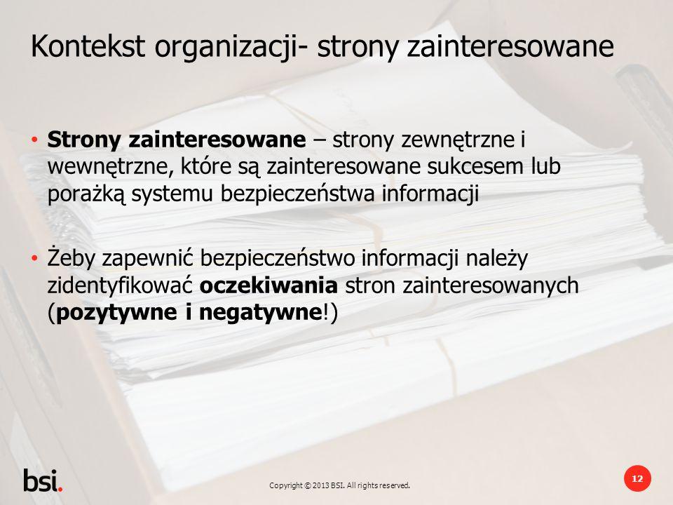 Copyright © 2013 BSI. All rights reserved. 12 Kontekst organizacji- strony zainteresowane Strony zainteresowane – strony zewnętrzne i wewnętrzne, któr