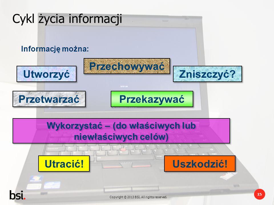 Copyright © 2013 BSI. All rights reserved. 15 Cykl życia informacji Utworzyć Przetwarzać Przekazywać Przechowywać Zniszczyć? Wykorzystać – (do właściw