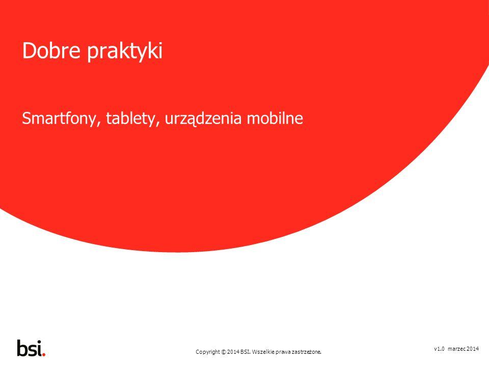 Copyright © 2014 BSI. Wszelkie prawa zastrzeżone. v1.0 marzec 2014 Dobre praktyki Smartfony, tablety, urządzenia mobilne