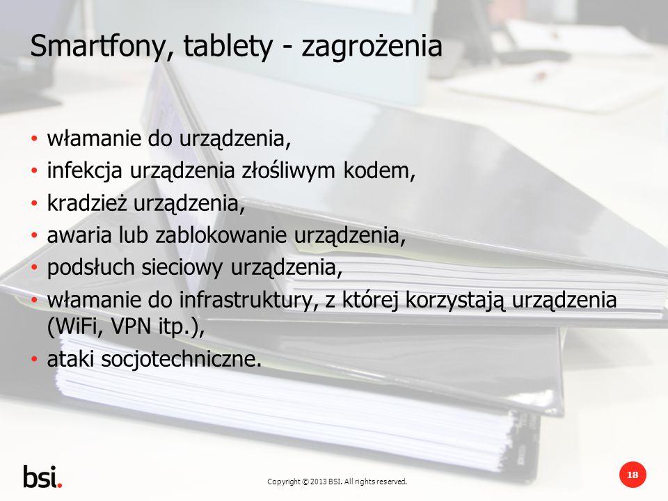 Copyright © 2013 BSI. All rights reserved. 18 Smartfony, tablety - zagrożenia włamanie do urządzenia, infekcja urządzenia złośliwym kodem, kradzież ur
