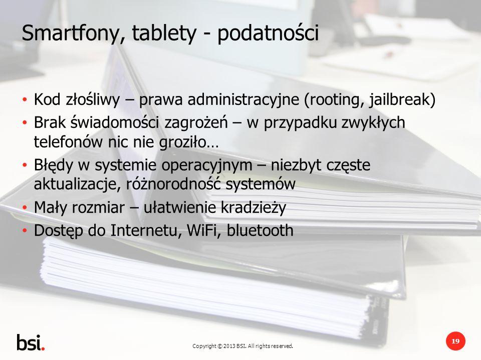 Copyright © 2013 BSI. All rights reserved. 19 Smartfony, tablety - podatności Kod złośliwy – prawa administracyjne (rooting, jailbreak) Brak świadomoś