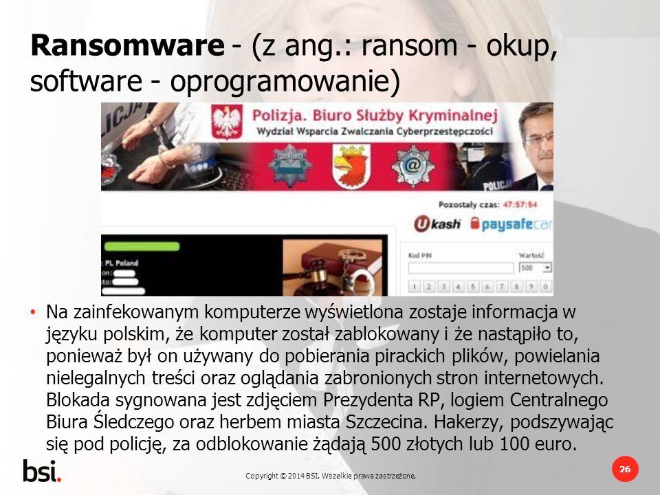 Copyright © 2014 BSI. Wszelkie prawa zastrzeżone. 26 Ransomware - (z ang.: ransom - okup, software - oprogramowanie) Na zainfekowanym komputerze wyświ