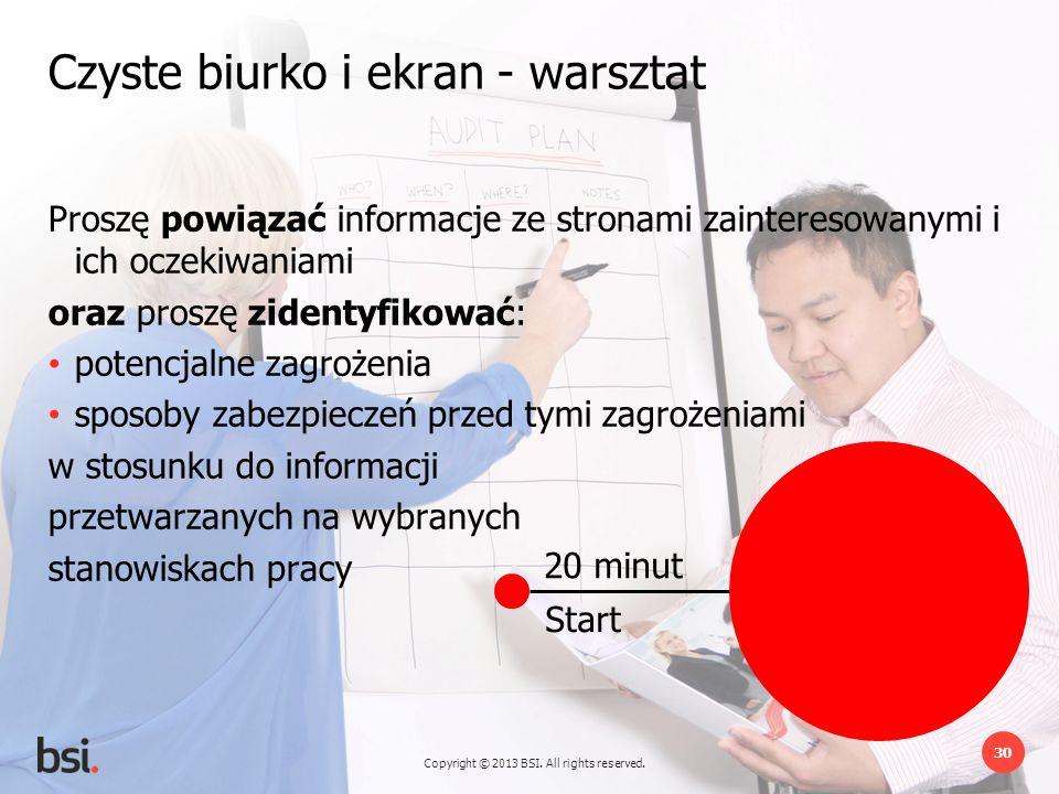 Copyright © 2013 BSI. All rights reserved. 30 20 minut Start Czyste biurko i ekran - warsztat Proszę powiązać informacje ze stronami zainteresowanymi