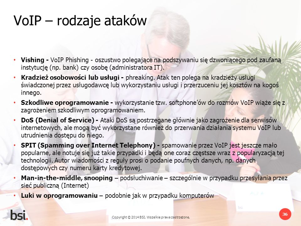 Copyright © 2014 BSI. Wszelkie prawa zastrzeżone. 36 VoIP – rodzaje ataków Vishing - VoIP Phishing - oszustwo polegające na podszywaniu się dzwoniąceg