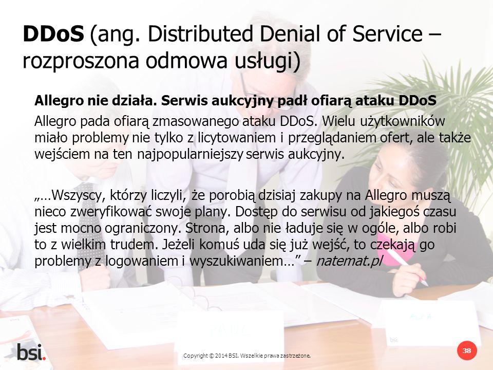 Copyright © 2014 BSI. Wszelkie prawa zastrzeżone. 38 DDoS (ang. Distributed Denial of Service – rozproszona odmowa usługi) Allegro nie działa. Serwis