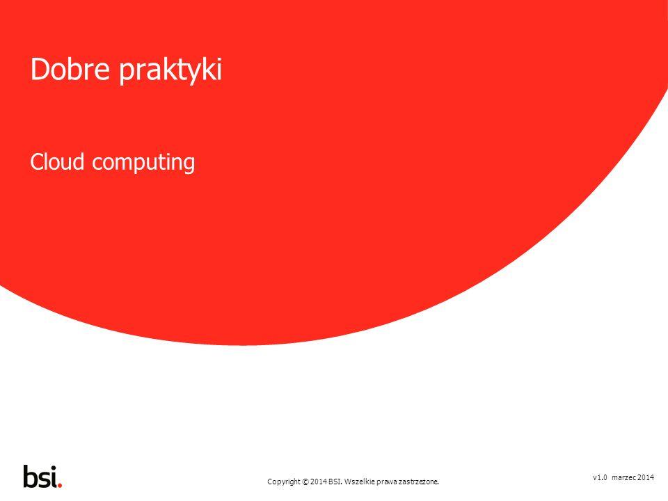 Copyright © 2014 BSI. Wszelkie prawa zastrzeżone. v1.0 marzec 2014 Dobre praktyki Cloud computing