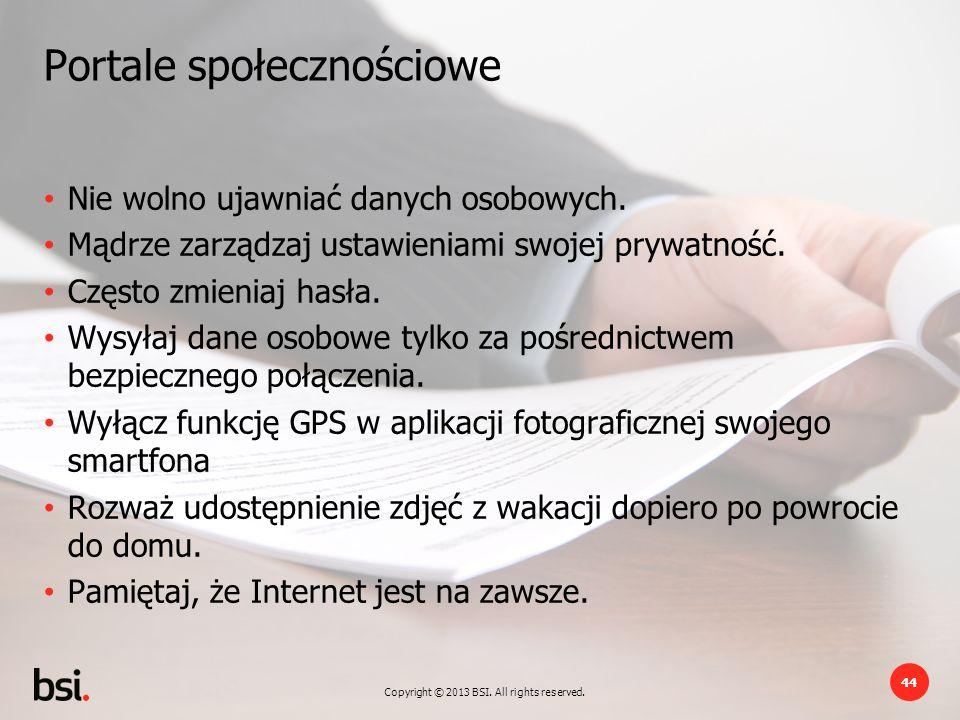 Copyright © 2013 BSI. All rights reserved. 44 Portale społecznościowe Nie wolno ujawniać danych osobowych. Mądrze zarządzaj ustawieniami swojej prywat